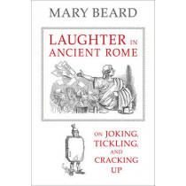 Laughter in Ancient Rome: On Joking, Tickling, and Cracking Up by Mary Beard, 9780520287587