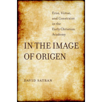 In the Image of Origen: Eros, Virtue, and Constraint in the Early Christian Academy by David Satran, 9780520291232