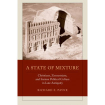 A State of Mixture: Christians, Zoroastrians, and Iranian Political Culture in Late Antiquity by Richard E. Payne, 9780520292451