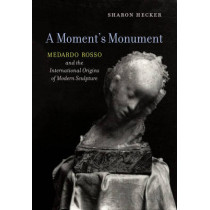A Moment's Monument: Medardo Rosso and the International Origins of Modern Sculpture by Sharon Hecker, 9780520294486