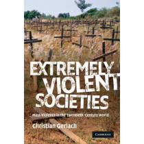 Extremely Violent Societies: Mass Violence in the Twentieth-Century World by Christian Gerlach, 9780521706810