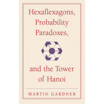 Hexaflexagons, Probability Paradoxes, and the Tower of Hanoi: Martin Gardner's First Book of Mathematical Puzzles and Games by Martin Gardner, 9780521735254