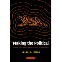 Making the Political: Founding and Action in the Political Theory of Zhang Shizhao by Leigh Kathryn Jenco, 9780521760607