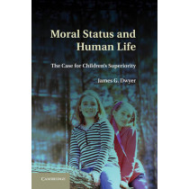 Moral Status and Human Life: The Case for Children's Superiority by James G. Dwyer, 9780521766913