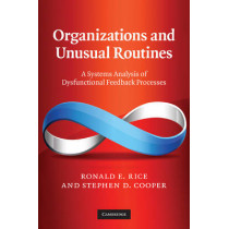Organizations and Unusual Routines: A Systems Analysis of Dysfunctional Feedback Processes by Ronald E. Rice, 9780521768641