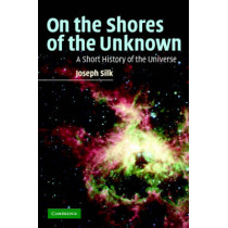 On the Shores of the Unknown: A Short History of the Universe by Joseph Silk, 9780521836272