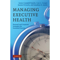 Managing Executive Health: Personal and Corporate Strategies for Sustained Success by James Campbell Quick, 9780521868587