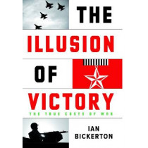 The Illusion of Victory: The True Cost of War by Ian J. Bickerton, 9780522856156