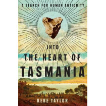 Into the Heart of Tasmania: A Search For Human Antiquity by Rebe Taylor, 9780522867961