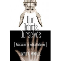 Our Robots, Ourselves: Robotics and the Myths of Autonomy by David A. Mindell, 9780525426974