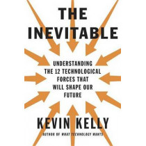 The Inevitable: Understanding the 12 Technological Forces That Will Shape Our Future by Kevin Kelly, 9780525428084