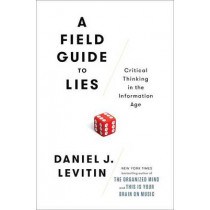 A Field Guide to Lies: Critical Thinking in the Information Age by Professor Daniel J Levitin, 9780525955221