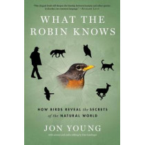 What the Robin Knows: How Birds Reveal the Secrets of the Natural World by Jon Young, 9780544002302
