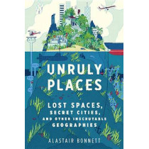 Unruly Places: Lost Spaces, Secret Cities, and Other Inscrutable Geographies by Dr Alastair Bonnett, 9780544101579