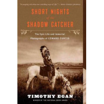 Short Nights of the Shadow Catcher : The Epic Life and Immortal Photographs of Edward Curtis by Timothy Egan, 9780544102767