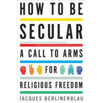 How to Be Secular : A Call to Arms for Religious Freedom by Jacques Berlinerblau, 9780544105164