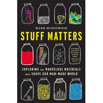 Stuff Matters: Exploring the Marvelous Materials That Shape Our Man-Made World by Mark Miodownik, 9780544483941