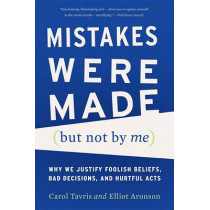Mistakes Were Made (But Not by Me): Why We Justify Foolish Beliefs, Bad Decisions, and Hurtful Acts by Carol Tavris, 9780544574786