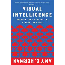Visual Intelligence: Sharpen Your Perception, Change Your Life by Amy E Herman, 9780544947122