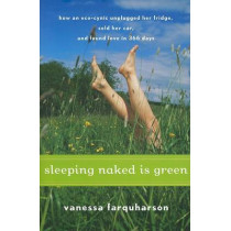Sleeping Naked Is Green: How an Eco-Cynic Unplugged Her Fridge, Sold Her Car, and Found Love in 366 Days by Vanessa Farquharson, 9780547073286