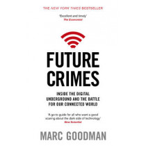 Future Crimes: Inside The Digital Underground and the Battle For Our Connected World by Marc Goodman, 9780552170802