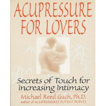 Acupressure for Lovers: Secrets of Touch for Increasing Intimacy by Michael Reed Gach, 9780553374018