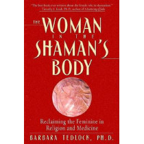 The Woman in the Shaman's Body: Reclaiming the Feminine in Religion and Medicine by Barbara Tedlock, 9780553379716
