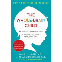 The Whole-Brain Child: 12 Revolutionary Strategies to Nuture Your Child's Developing Mind by Daniel J Siegel, 9780553386691