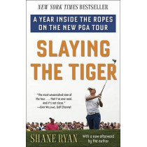 Slaying the Tiger: A Year Inside the Ropes on the New PGA Tour by Shane Ryan, 9780553390681