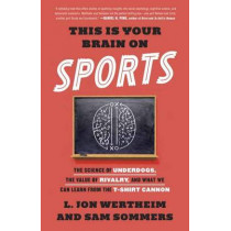 This Is Your Brain On Sports: The Science of Underdogs, the Value of Rivalry, and What We Can Learn from the T-Shirt Cannon by Sam Sommers, 9780553447422