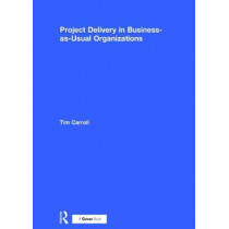 Project Delivery in Business-as-Usual Organizations by Tim Carroll, 9780566086298