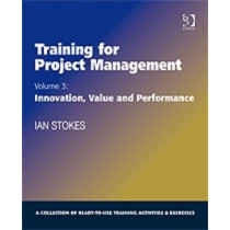 Training for Project Management: Volume 3: Innovation, Value and Performance by Ian Stokes, 9780566088711