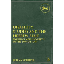 Disability Studies and the Hebrew Bible: Figuring Mephibosheth in the David Story by Jeremy Schipper, 9780567337511