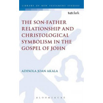 The Son-Father Relationship and Christological Symbolism in the Gospel of John by Adesola Joan Akala, 9780567374141