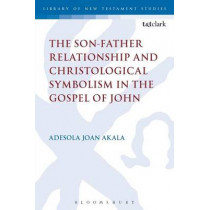 The Son-Father Relationship and Christological Symbolism in the Gospel of John by Adesola Joan Akala, 9780567666086