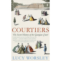 Courtiers: The Secret History of the Georgian Court by Lucy Worsley, 9780571238903