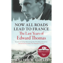 Now All Roads Lead to France: The Last Years of Edward Thomas by Matthew Hollis, 9780571245994