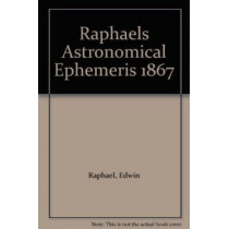 Raphael's Astronomical Ephemeris: With Tables of Houses for London, Liverpool and New York: 1867 by Edwin Raphael, 9780572004675