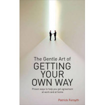 The Gentle Art of Getting Your Own Way: Proven Ways to Help You Get Agreement at Work and at Home by Patrick Forsyth, 9780572033224