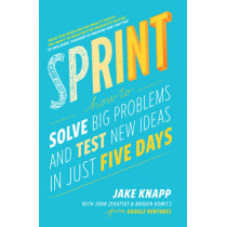 Sprint: How To Solve Big Problems and Test New Ideas in Just Five Days by Jake Knapp, 9780593076118