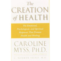 Creation of Health: The Emotional, Psychological, and Spiritual Responses That Promote Health and Healing: Three Rivers Press Edition by Caroline M. Myss, 9780609803233