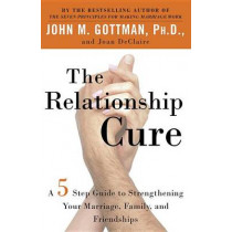 The Relationship Cure: A 5 Step Guide to Strengthening Your Marriage, Family, and Friendships by John M. Gottman, 9780609809532
