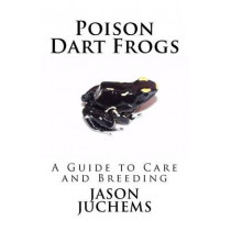 Poison Dart Frogs: A Guide to Care and Breeding by Jason Juchems, 9780615422176