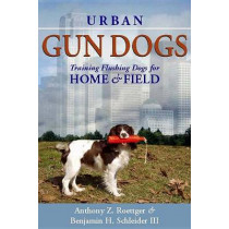 Urban Gun Dogs: Training Flushing Dogs for Home and Field by Anthony Z Roettger, 9780615530833