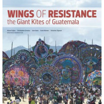 Wings of Resistance: The Giant Kites of Guatemala by Christopher Ornelas, 9780615551548