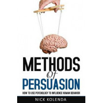 Methods of Persuasion: How to Use Psychology to Influence Human Behavior by Nick Kolenda, 9780615815657