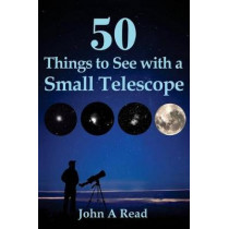 50 Things To See With A Small Telescope by John A Read, 9780615826714