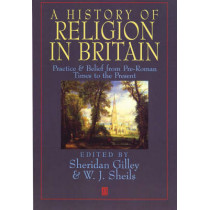 A History of Religion in Britain: Practice and Belief from Pre-Roman Times to the Present by Sheridan Gilley, 9780631193784