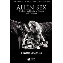 Alien Sex: The Body and Desire in Cinema and Theology by Gerard Loughlin, 9780631211808