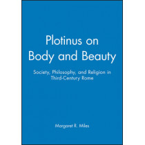 Plotinus on Body and Beauty: Society, Philosophy, and Religion in Third-Century Rome by Margaret R. Miles, 9780631212744